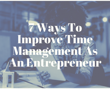 7 Ways To Improve Time Management As An Entrepreneur