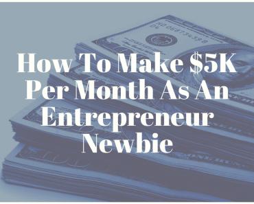 How To Make $5K Per Month As An Entrepreneur Newbie