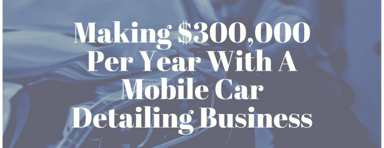 Making $300,000 Per Year With A Mobile Car Detailing Business